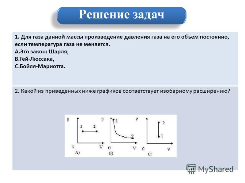 1. Для газа данной массы произведение давления газа на его объем постоянно, если температура газа не меняется. A.Это закон: Шарля, B.Гей-Люссака, C.Бойля-Мариотта. 2. Какой из приведенных ниже графиков соответствует изобарному расширению? Решение зад