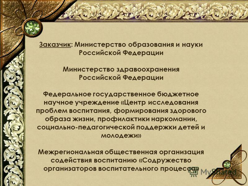 Заказчик: Министерство образования и науки Российской Федерации Министерство здравоохранения Российской Федерации Федеральное государственное бюджетное научное учреждение «Центр исследования проблем воспитания, формирования здорового образа жизни, пр