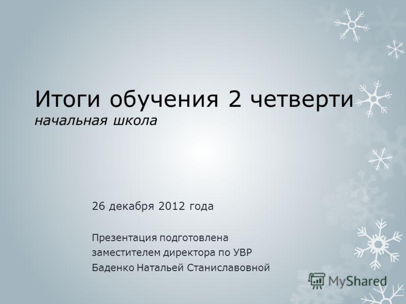 Итоги обучения 2 четверти начальная школа 26 декабря 2012 года Презентация подготовлена заместителем директора по УВР Баденко Натальей Станиславовной