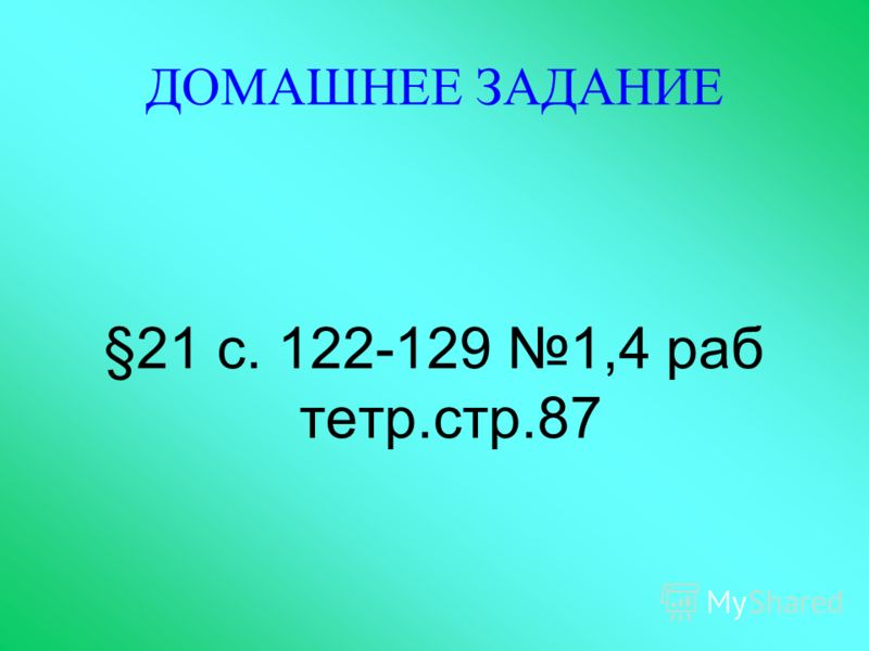 ДОМАШНЕЕ ЗАДАНИЕ §21 с. 122-129 1,4 раб тетр.стр.87