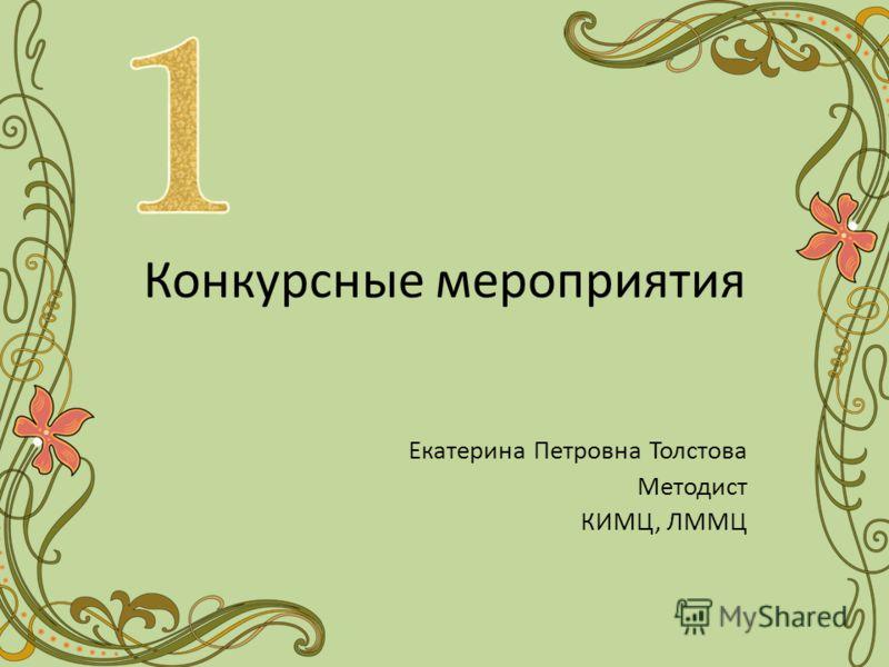 Конкурсные мероприятия Екатерина Петровна Толстова Методист КИМЦ, ЛММЦ