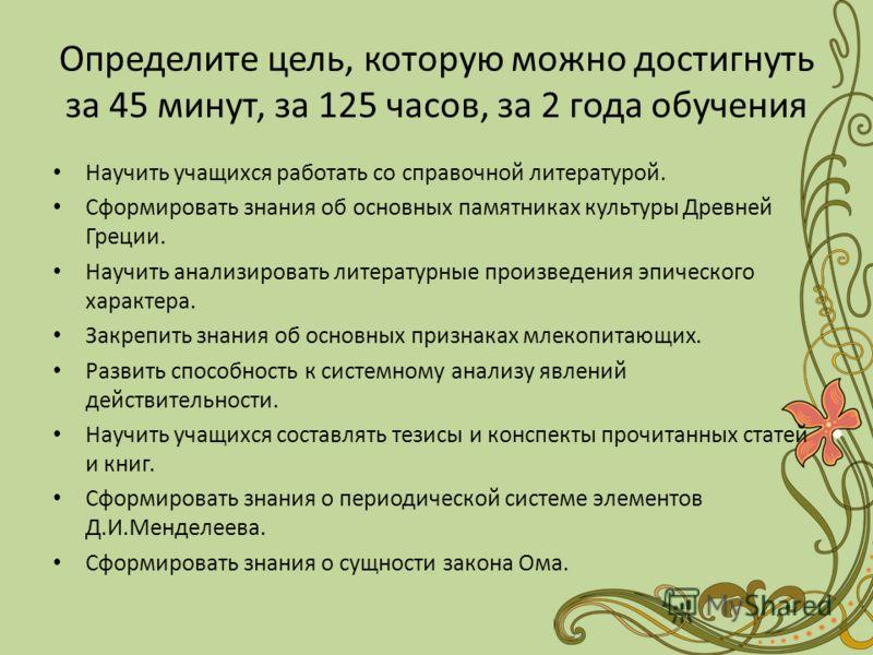 Определите цель, которую можно достигнуть за 45 минут, за 125 часов, за 2 года обучения Научить учащихся работать со справочной литературой. Сформировать знания об основных памятниках культуры Древней Греции. Научить анализировать литературные произв