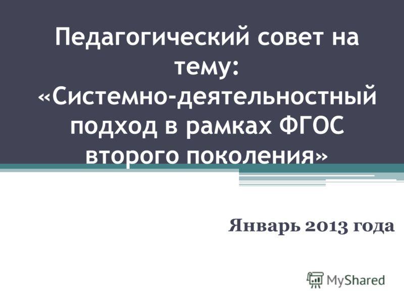 Педагогический совет на тему: «Системно-деятельностный подход в рамках ФГОС второго поколения» Январь 2013 года