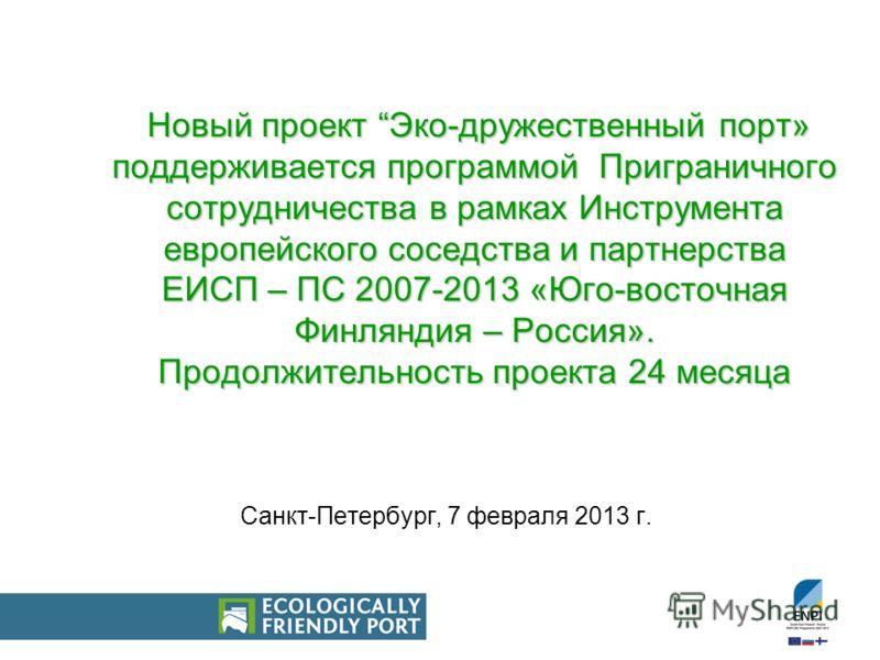 Новый проект Эко-дружественный порт» поддерживается программой Приграничного сотрудничества в рамках Инструмента европейского соседства и партнерства ЕИСП – ПС 2007-2013 «Юго-восточная Финляндия – Россия». Продолжительность проекта 24 месяца Санкт-Пе