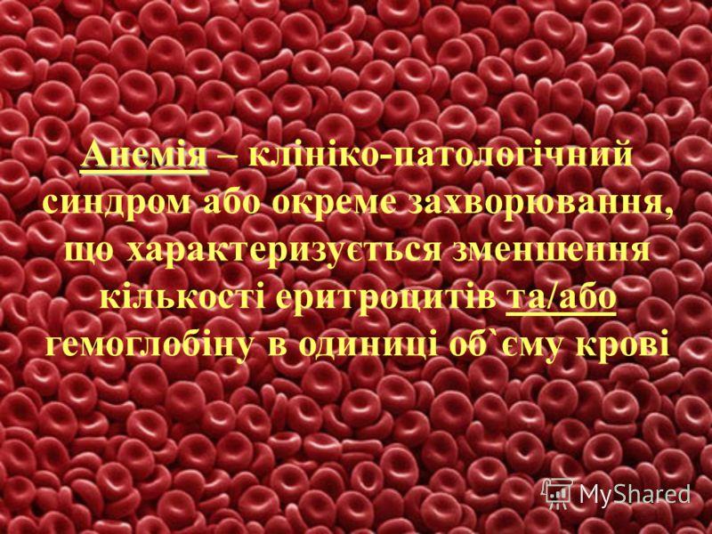 Анемія Анемія – клініко-патологічний синдром або окреме захворювання, що характеризується зменшення кількості еритроцитів та/або гемоглобіну в одиниці об`єму крові