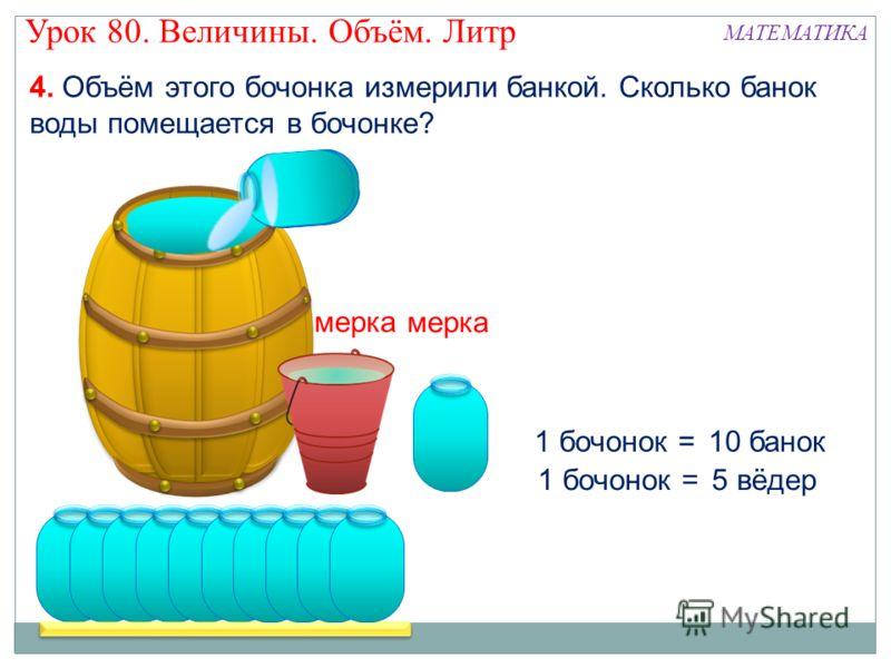 1 бочонок =5 вёдер 1 бочонок =10 банок мерка 4. Объём этого бочонка измерили банкой. Сколько банок воды помещается в бочонке? Урок 80. Величины. Объём. Литр МАТЕМАТИКА