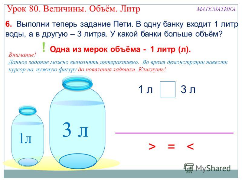 > 6. Выполни теперь задание Пети. В одну банку входит 1 литр воды, а в другую – 3 литра. У какой банки больше объём? ! Одна из мерок объёма - 1 литр (л). 1 л3 л >=< Внимание! Данное задание можно выполнять интерактивно. Во время демонстрации навести