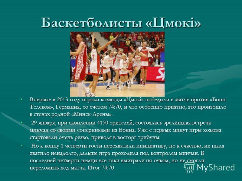Баскетболисты «Цмокi» Впервые в 2013 году игроки команды «Цмокi» победили в матче против «Бонн- Телеком», Германия, со счетом 74:70, и что особенно приятно, это произошло в стенах родной «Минск-Арены».Впервые в 2013 году игроки команды «Цмокi» победи