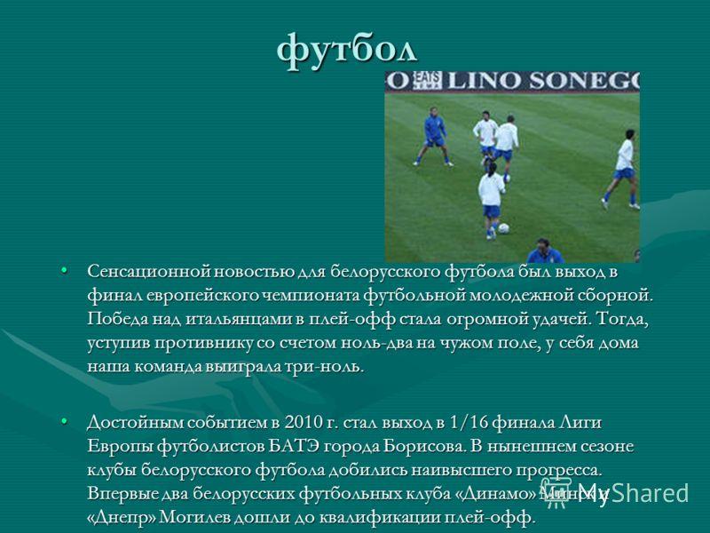 футбол Сенсационной новостью для белорусского футбола был выход в финал европейского чемпионата футбольной молодежной сборной. Победа над итальянцами в плей-офф стала огромной удачей. Тогда, уступив противнику со счетом ноль-два на чужом поле, у себя