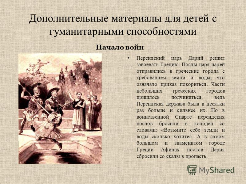 Дополнительные материалы для детей с гуманитарными способностями Персидский царь Дарий решил завоевать Грецию. Послы царя царей отправились в греческие города с требованием земли и воды, что означало приказ покориться. Части небольших греческих город