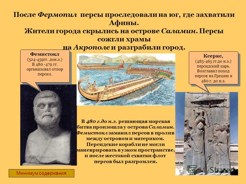 Фемистокл (524-459гг. дон.э.) В 480 -479 гг. организовал отпор персам. Фемистокл (524-459гг. дон.э.) В 480 -479 гг. организовал отпор персам. Ксеркс, (485-465 гг.до н.э.) персидский царь. Возглавил поход персов на Грецию в 480 г. до н.э. Ксеркс, (485