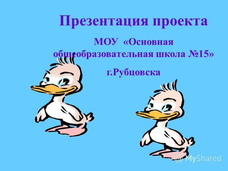 Презентация проекта МОУ «Основная общеобразовательная школа 15» г.Рубцовска