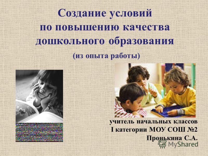 Создание условий по повышению качества дошкольного образования (из опыта работы) учитель начальных классов I категории МОУ СОШ 2 Пронькина С.А.
