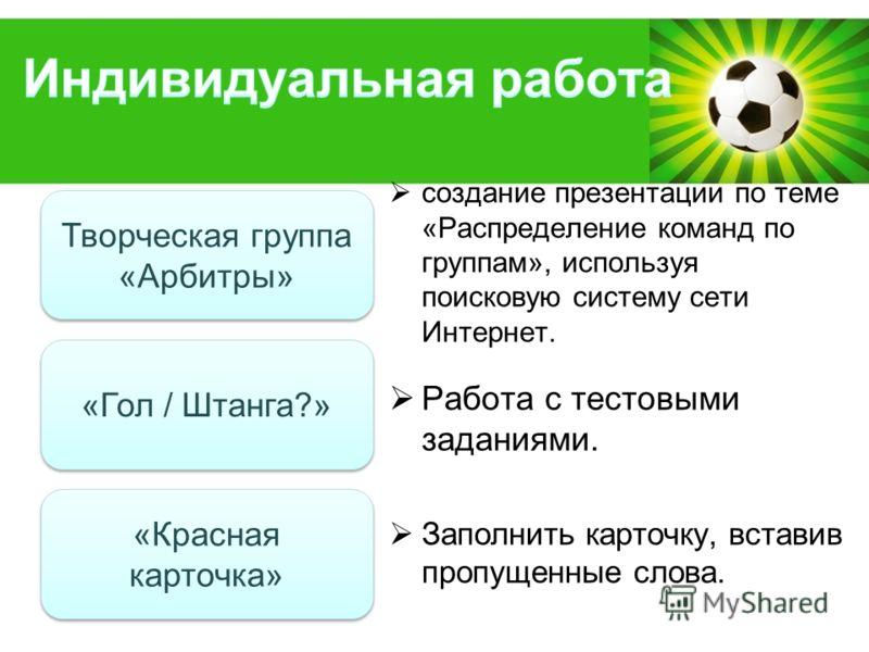 Powerpoint Templates Page 4 создание презентации по теме «Распределение команд по группам», используя поисковую систему сети Интернет. Работа с тестовыми заданиями. Заполнить карточку, вставив пропущенные слова. Творческая группа «Арбитры» Творческая