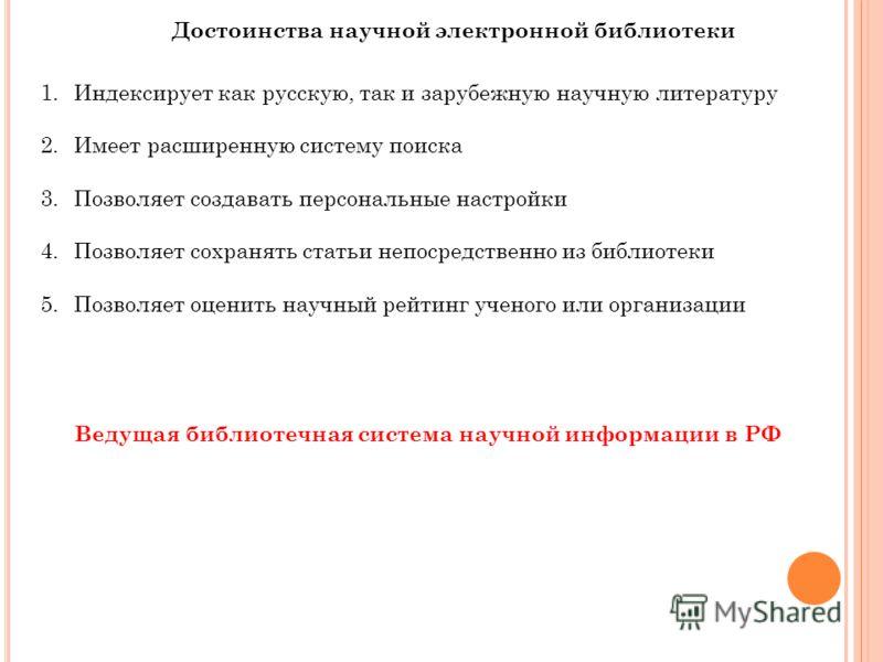 Достоинства научной электронной библиотеки 1.Индексирует как русскую, так и зарубежную научную литературу 2.Имеет расширенную систему поиска 3.Позволяет создавать персональные настройки 4.Позволяет сохранять статьи непосредственно из библиотеки 5.Поз