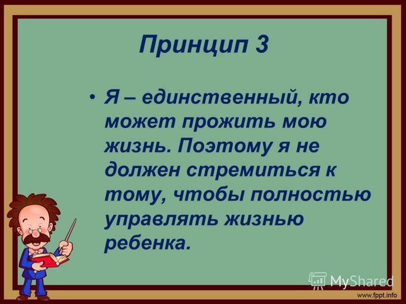 Принцип 3 Я – единственный, кто может прожить мою жизнь. Поэтому я не должен стремиться к тому, чтобы полностью управлять жизнью ребенка.