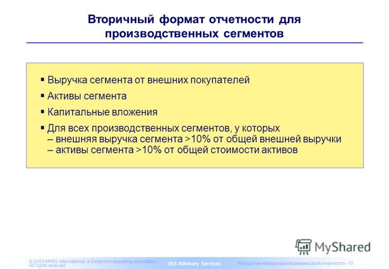 IAS Advisory Services © 2003 KPMG International, a Swiss non-operating association. All rights reserved Раскрытие информации в финансовой отчетности - 13 Вторичный формат отчетности для производственных сегментов Выручка сегмента от внешних покупател