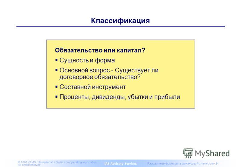 IAS Advisory Services © 2003 KPMG International, a Swiss non-operating association. All rights reserved Раскрытие информации в финансовой отчетности - 24 Классификация Обязательство или капитал? Сущность и форма Основной вопрос - Существует ли догово