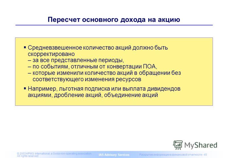 IAS Advisory Services © 2003 KPMG International, a Swiss non-operating association. All rights reserved Раскрытие информации в финансовой отчетности - 45 Пересчет основного дохода на акцию Средневзвешенное количество акций должно быть скорректировано