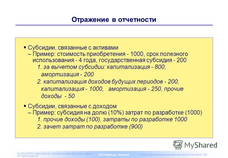 IAS Advisory Services © 2003 KPMG International, a Swiss non-operating association. All rights reserved Раскрытие информации в финансовой отчетности - 50 Отражение в отчетности Субсидии, связанные с активами –Пример: стоимость приобретения - 1000, ср