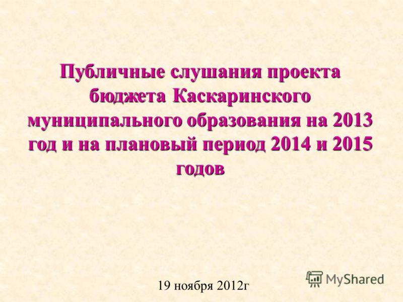 Публичные слушания проекта бюджета Каскаринского муниципального образования на 2013 год и на плановый период 2014 и 2015 годов 19 ноября 2012г