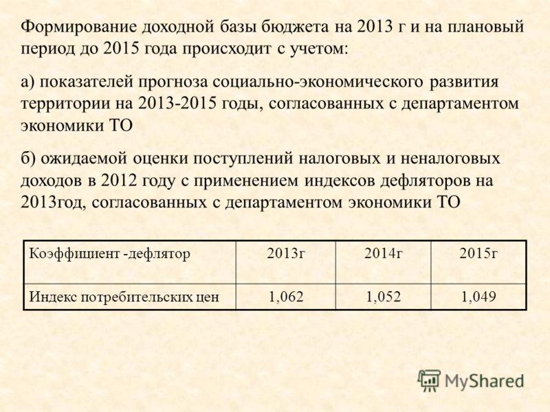 Формирование доходной базы бюджета на 2013 г и на плановый период до 2015 года происходит с учетом: а) показателей прогноза социально-экономического развития территории на 2013-2015 годы, согласованных с департаментом экономики ТО б) ожидаемой оценки