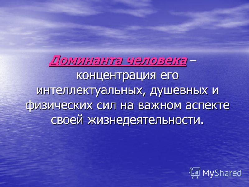 Доминанта человека – концентрация его интеллектуальных, душевных и физических сил на важном аспекте своей жизнедеятельности.