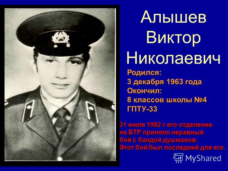 Алышев Виктор Николаевич Родился: 3 декабря 1963 года Окончил: 8 классов школы 4 ГПТУ-33 31 31 июля 1982 г его отделение на БТР приняло неравный бой с бандой душманов. Этот бой был последний для его.