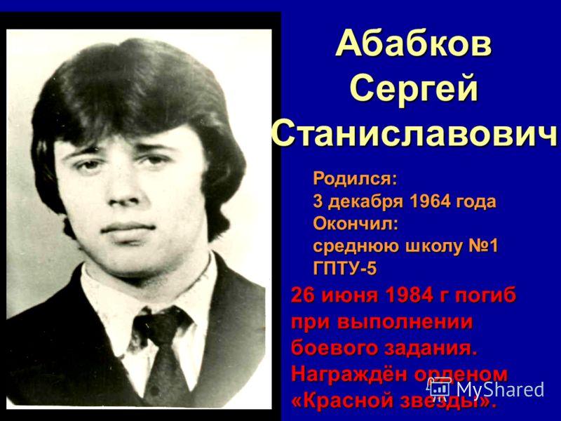АбабковСергейСтаниславович Родился: 3 декабря 1964 года Окончил: среднюю школу 1 ГПТУ-5 26 июня 1984 г погиб при выполнении боевого задания. Награждён орденом «Красной звезды».