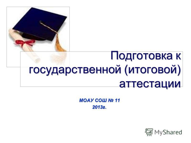 Подготовка к государственной (итоговой) аттестации МОАУ СОШ 11 2013г.