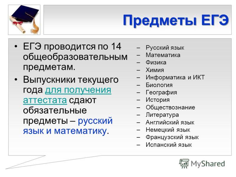 Предметы ЕГЭ ЕГЭ проводится по 14 общеобразовательным предметам. Выпускники текущего года для получения аттестата сдают обязательные предметы – русский язык и математику.для получения аттестата – Русский язык – Математика – Физика – Химия – Информати