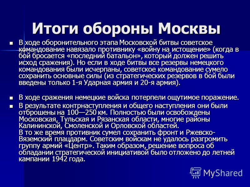 Итоги обороны Москвы В ходе оборонительного этапа Московской битвы советское командование навязало противнику «войну на истощение» (когда в бой бросается «последний батальон», который должен решить исход сражения). Но если в ходе битвы все резервы не