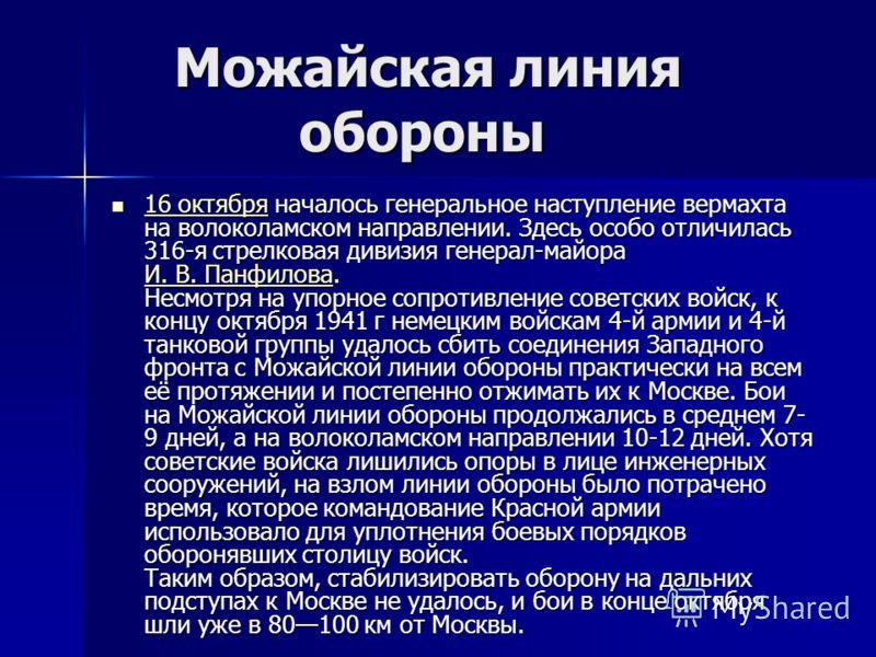 Можайская линия обороны Можайская линия обороны 16 октября началось генеральное наступление вермахта на волоколамском направлении. Здесь особо отличилась 316-я стрелковая дивизия генерал-майора И. В. Панфилова. Несмотря на упорное сопротивление совет