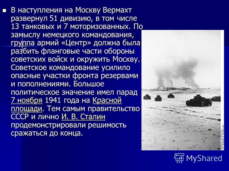 В наступления на Москву Вермахт развернул 51 дивизию, в том числе 13 танковых и 7 моторизованных. По замыслу немецкого командования, группа армий «Центр» должна была разбить фланговые части обороны советских войск и окружить Москву. Советское командо