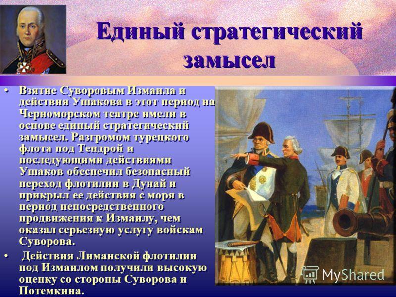 Единый стратегический замысел Взятие Суворовым Измаила и действия Ушакова в этот период на Черноморском театре имели в основе единый стратегический замысел. Разгромом турецкого флота под Тендрой и последующими действиями Ушаков обеспечил безопасный п
