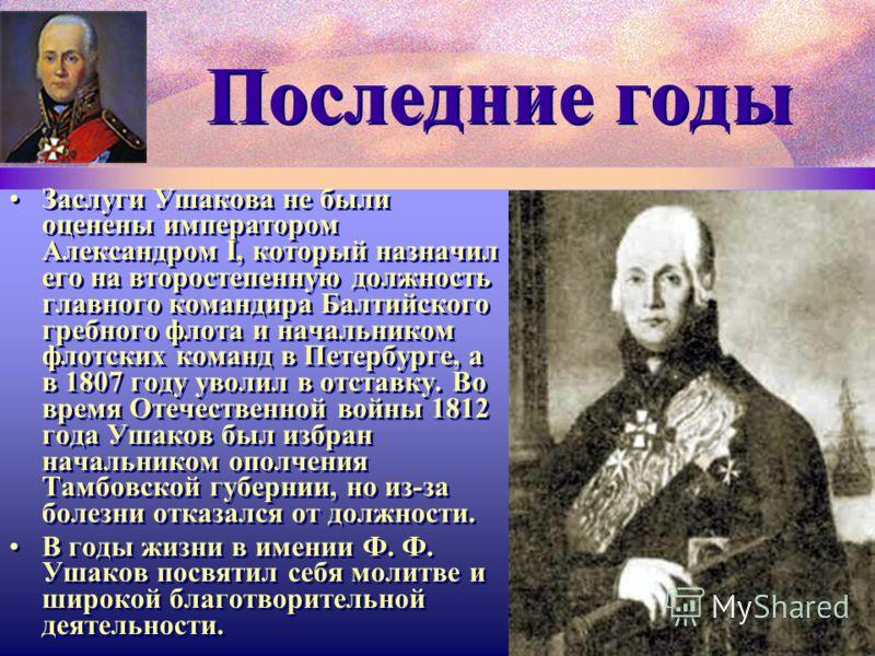 Последние годы Заслуги Ушакова не были оценены императором Александром I, который назначил его на второстепенную должность главного командира Балтийского гребного флота и начальником флотских команд в Петербурге, а в 1807 году уволил в отставку. Во в