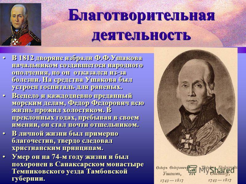 Благотворительная деятельность В 1812 дворяне избрали Ф.Ф.Ушакова начальником создавшегося народного ополчения, но он отказался из-за болезни. На средства Ушакова был устроен госпиталь для раненых. Всецело и каждодневно преданный морским делам, Федор