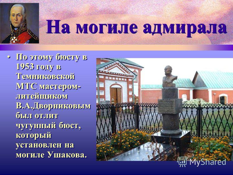 На могиле адмирала По этому бюсту в 1953 году в Темниковской МТС мастером- литейщиком В.А.Дворниковым был отлит чугунный бюст, который установлен на могиле Ушакова.