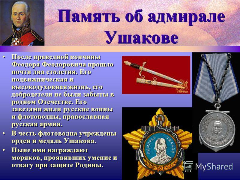 Память об адмирале Ушакове После праведной кончины Феодора Феодоровича прошло почти два столетия. Его подвижническая и высокодуховная жизнь, его добродетели не были забыты в родном Отечестве. Его заветами жили русские воины и флотоводцы, православная
