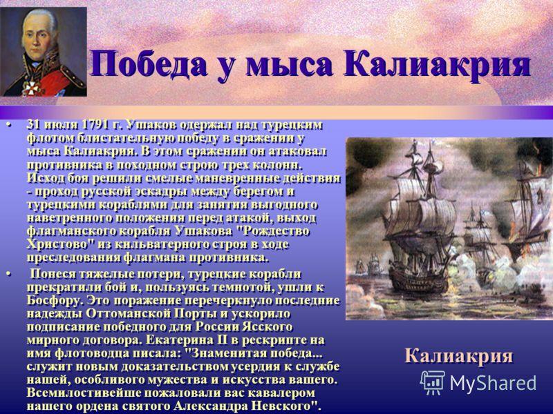 Победа у мыса Калиакрия 31 июля 1791 г. Ушаков одержал над турецким флотом блистательную победу в сражении у мыса Калиакрия. В этом сражении он атаковал противника в походном строю трех колонн. Исход боя решили смелые маневренные действия - проход ру