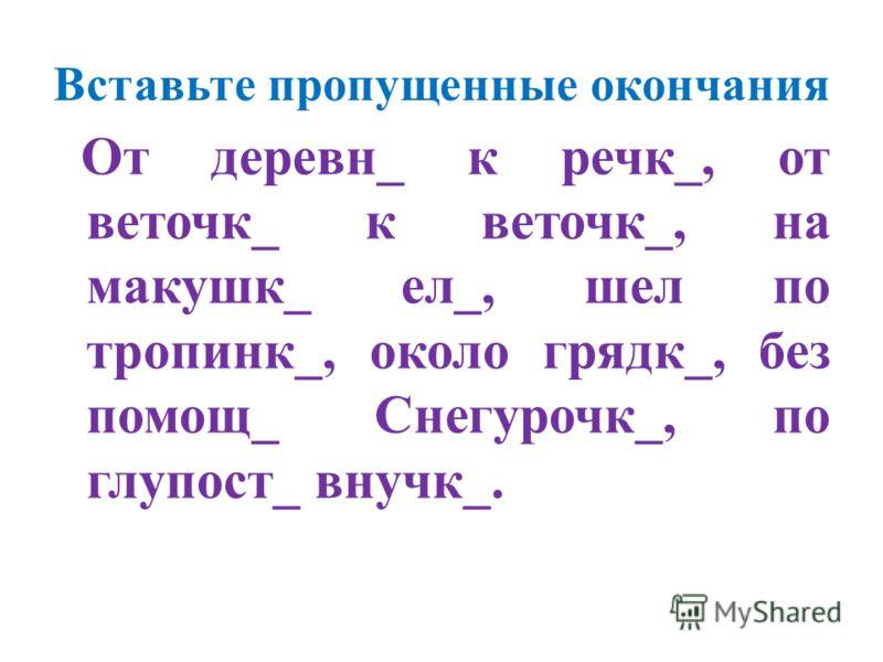 Вставьте пропущенные окончания От деревн_ к речк_, от веточк_ к веточк_, на макушк_ ел_, шел по тропинк_, около грядк_, без помощ_ Снегурочк_, по глупост_ внучк_.