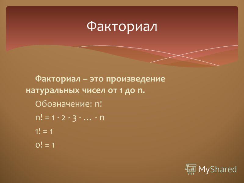 Факториал – это произведение натуральных чисел от 1 до n. Обозначение: n! n! = 1 · 2 · 3 · … · n 1! = 1 0! = 1 Факториал