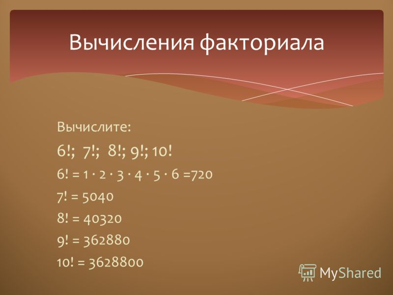 Вычислите: 6!; 7!; 8!; 9!; 10! 6! = 1 · 2 · 3 · 4 · 5 · 6 =720 7! = 5040 8! = 40320 9! = 362880 10! = 3628800 Вычисления факториала