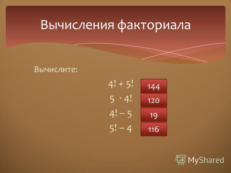 Вычислите: 4! + 5! 5 · 4! 4! – 5 5! – 4 Вычисления факториала 144 120 19 116