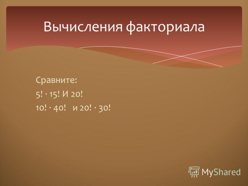 Сравните: 5! · 15! И 20! 10! · 40! и 20! · 30! Вычисления факториала