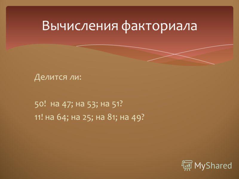Делится ли: 50! на 47; на 53; на 51? 11! на 64; на 25; на 81; на 49? Вычисления факториала