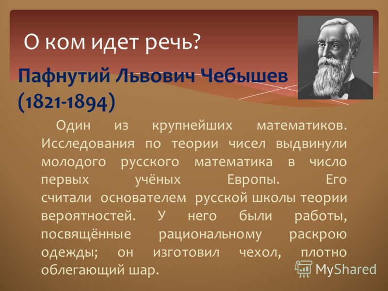 Один из крупнейших математиков. Исследования по теории чисел выдвинули молодого русского математика в число первых учёных Европы. Его считали основателем русской школы теории вероятностей. У него были работы, посвящённые рациональному раскрою одежды;