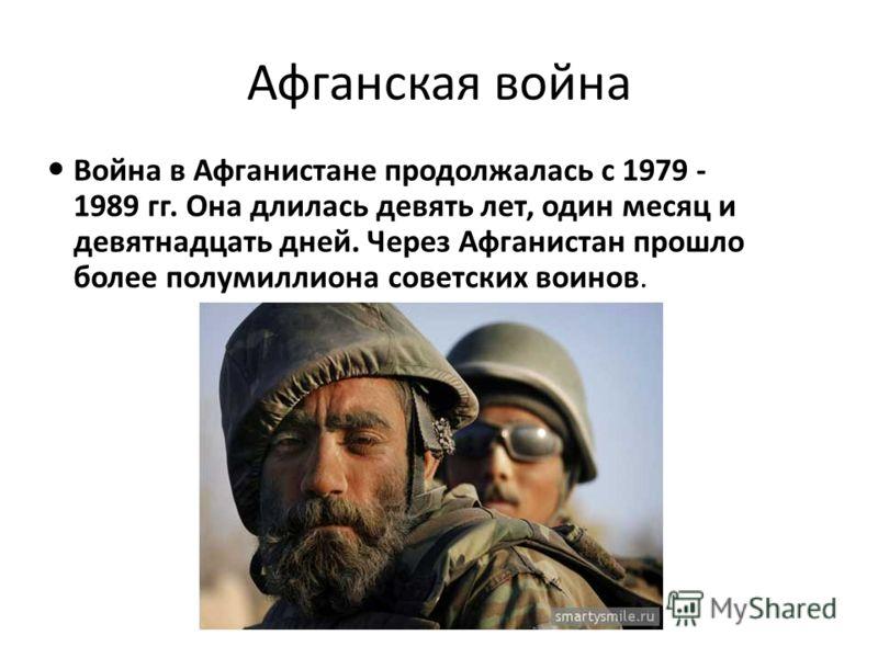 Афганская война Война в Афганистане продолжалась с 1979 - 1989 гг. Она длилась девять лет, один месяц и девятнадцать дней. Через Афганистан прошло более полумиллиона советских воинов.