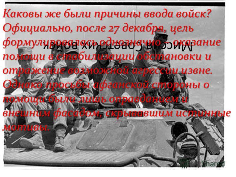 Миссия Советских войск Каковы же были причины ввода войск? Официально, после 27 декабря, цель формулировалась однозначно – оказание помощи в стабилизации обстановки и отражение возможной агрессии извне. Однако просьбы афганской стороны о помощи были