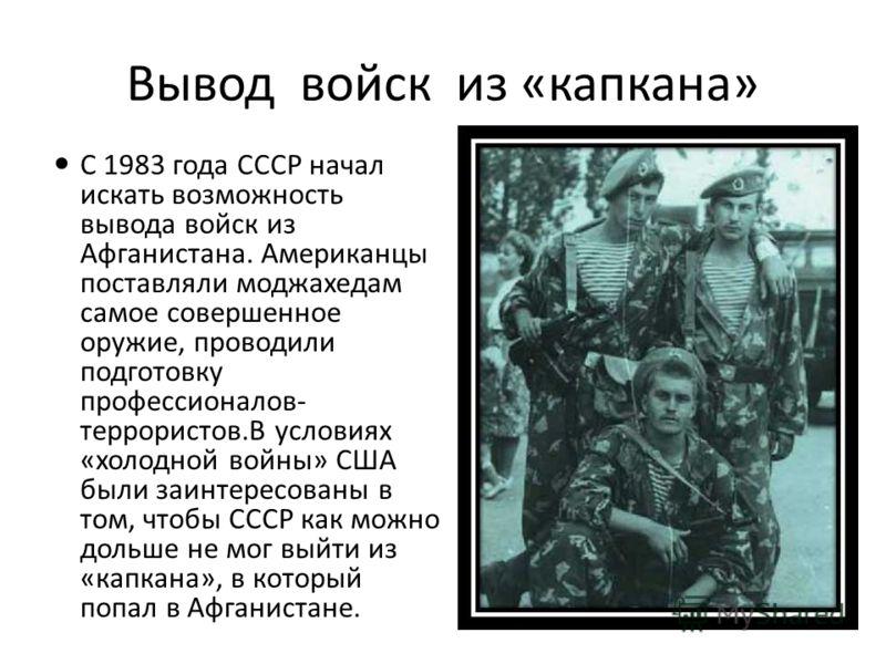 Вывод войск из «капкана» С 1983 года СССР начал искать возможность вывода войск из Афганистана. Американцы поставляли моджахедам самое совершенное оружие, проводили подготовку профессионалов- террористов.В условиях «холодной войны» США были заинтерес